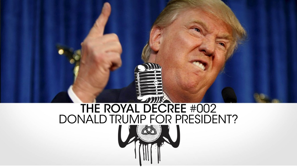 The Royal Decree #002 – Donald Trump for President?