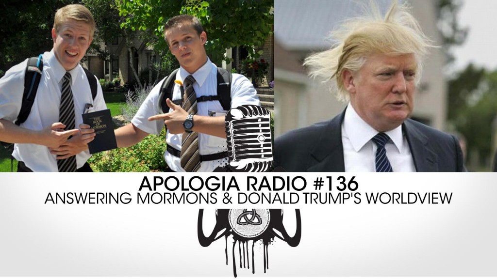 Apologia Radio #136  – Answering Mormons & Donald Trump's Worldview