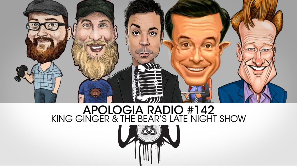Apologia Radio #142 – King Ginger and The Bear's Late Night Show