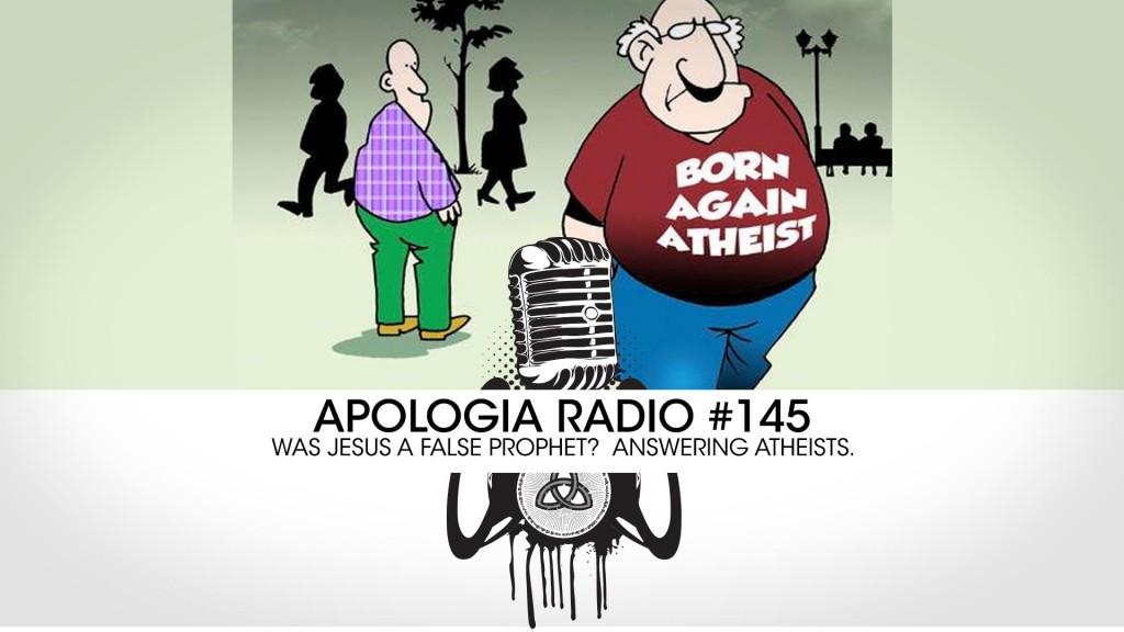 Apologia Radio #145 – Was Jesus a False Prophet?  Answering Atheists