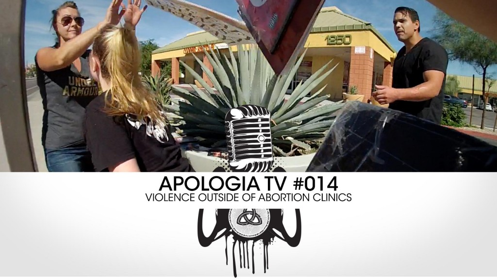 Apologia TV #014 – Violence Outside of Abortion Clinics