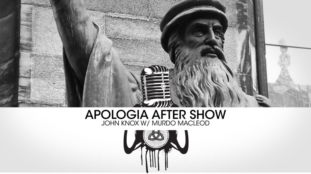 Apologia After Show – John Knox w/ Murdo Macleod