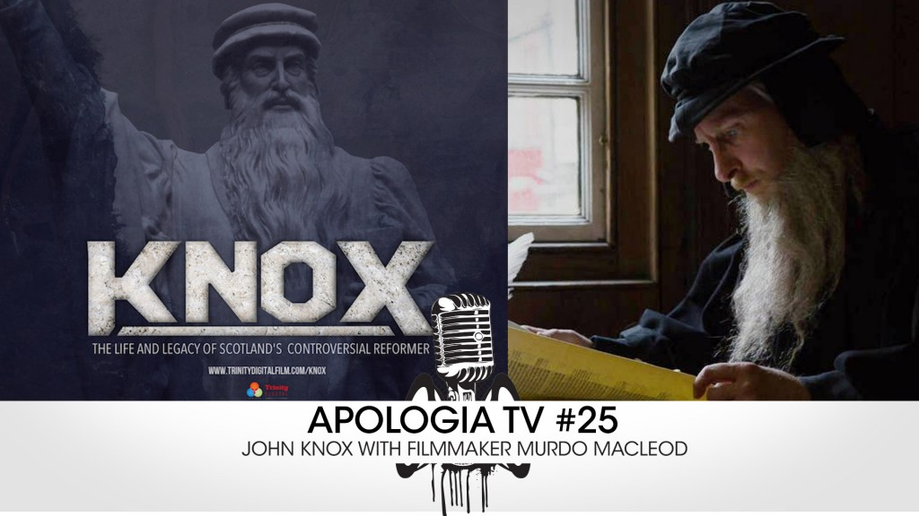 Apologia TV #25 – John Knox w/ Murdo Macleod