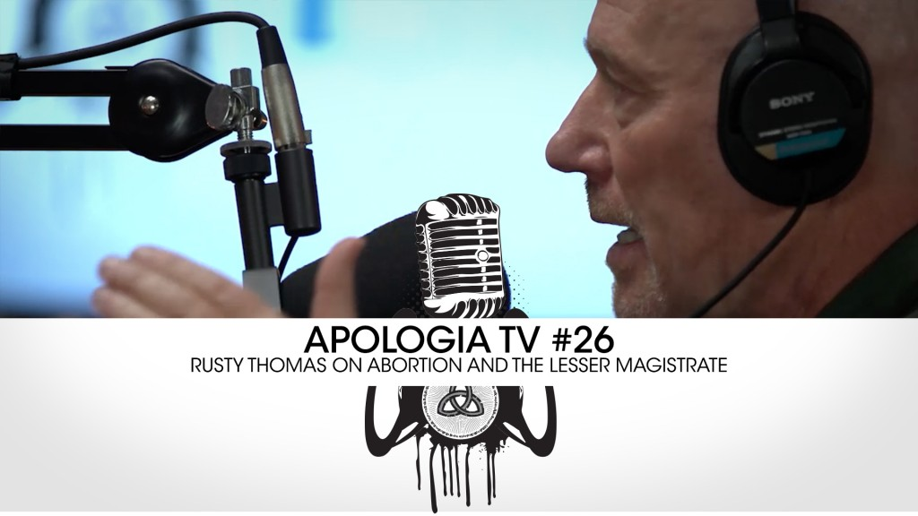Apologia TV #26 w/ Rusty Thomas – Abortion and the Lesser Magistrate