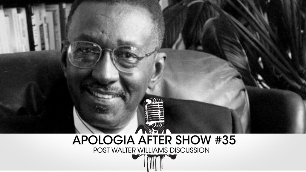 Apologia After Show #35 –  Post Walter Williams Discussion